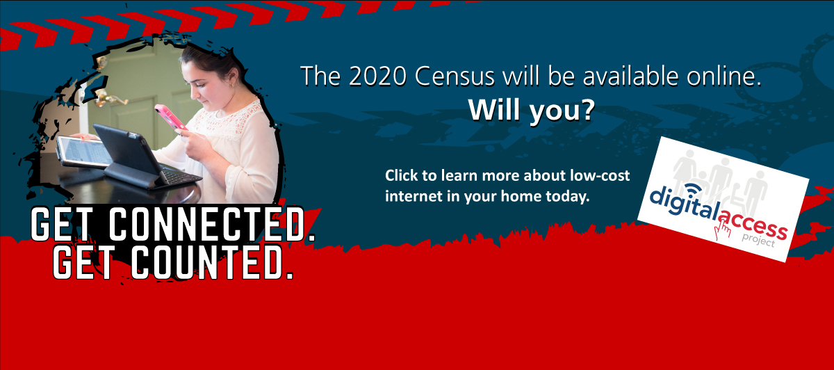 GET CONNECTED. GET COUNTED. The 2020 Census will be available online. Will you? Click to learn more about low-cost internet in your home today. Logo for Digital Access Project.