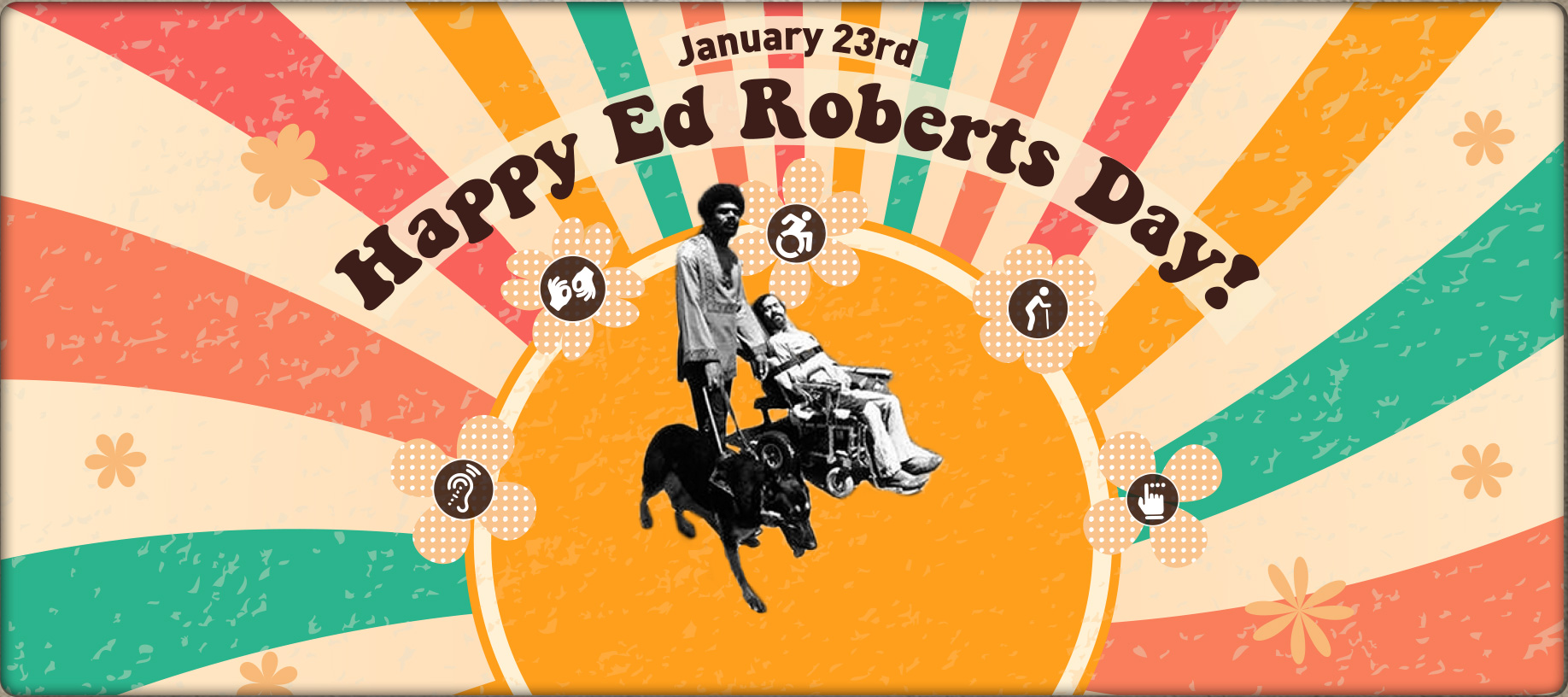 A 70's inspired banner with flowers and various disability icons. A black and white photo cutout of Ed and Don are in the middle. Banner reads: January 23. Happy Ed Roberts Day!