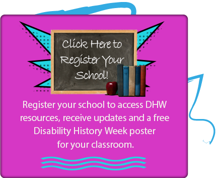 Click here to register your school so they can get DHW resources and updates, and get a Disability History Week poster for your classroom!