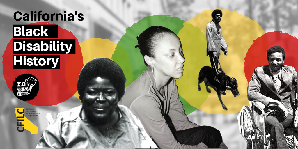 Graphic with 4 photo cutouts of Black disabled leaders: (L-R) one woman in a wheelchair, one seated, one man standing with a guide dog, one man wearing a suit in a wheelchair. Text: California's Black Disability History. Red, yellow, green circles.