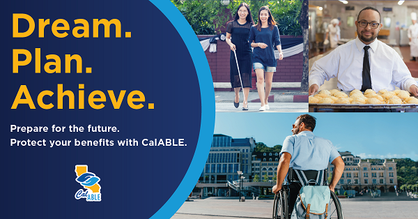 3 photos of various people with disabilities. 2 Asian women walking outdoors, one blind, holding a cane; 1 young man with down syndrome wearing a necktie and formal shirt; man in a wheelchair with a backpack outdoors in a city. Text: Dream. Plan. Achieve. Plan for the future. Protect your benefits with CalABLE.