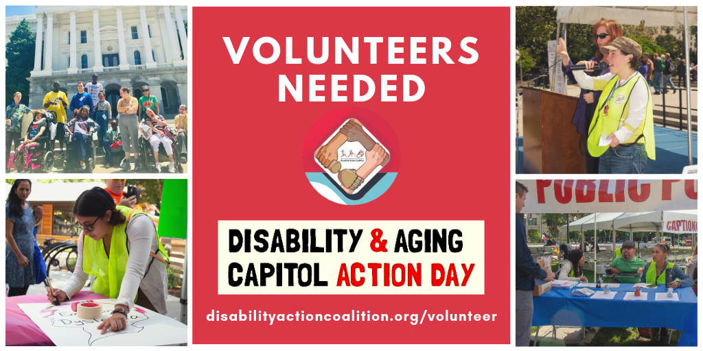 4 photos: people volunteering, people at the Capitol. Text: Volunteers Needed. Disability& Aging Capitol Action Day.  disabilityactioncoalition.org/volunteer/]