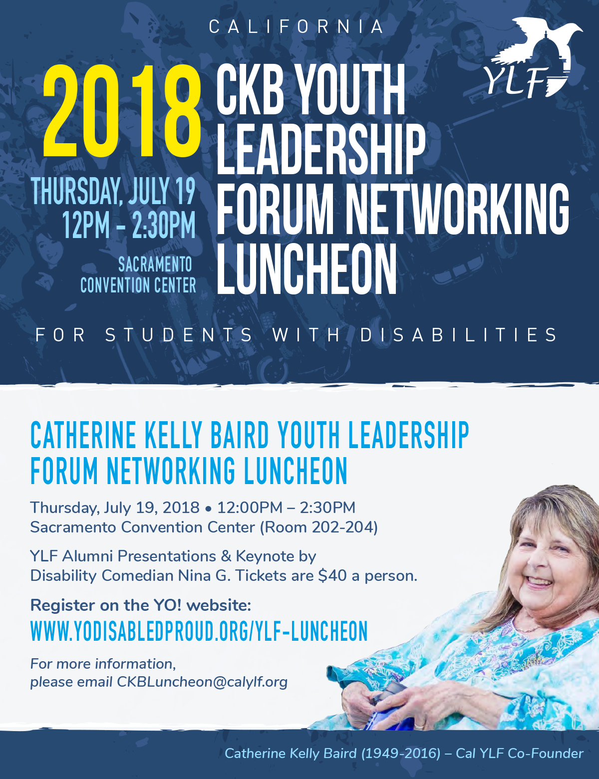 Catherine Kelly Baird YLF Networking Luncheon Thursday, July 19th, 2018 12:00pm - 2:30pm Sacramento Convention Center (Room 202-204) YLF Alumni Presentations & Keynote by Disability Comedian Nina G. Tickets are $40 a person. For more information, please email CKBLuncheon@calylf.org.