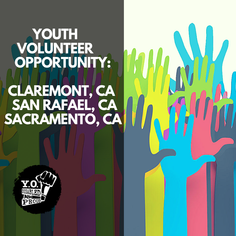 "Black square with white lettering stating ""Youth Volunteer Opportunity: Claremont, CA; Sanrafael, CA; Sacramento, CA."" Colorful hands in the background. YO Disabled and Proud in the left bottom corner."