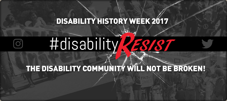 Banner reading Disability History Week 2017. #DisabilityResist. The disability community will not be broken!
